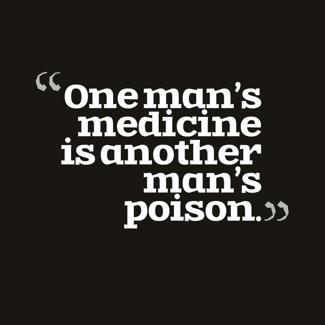 One man's medicine is another man's poison.