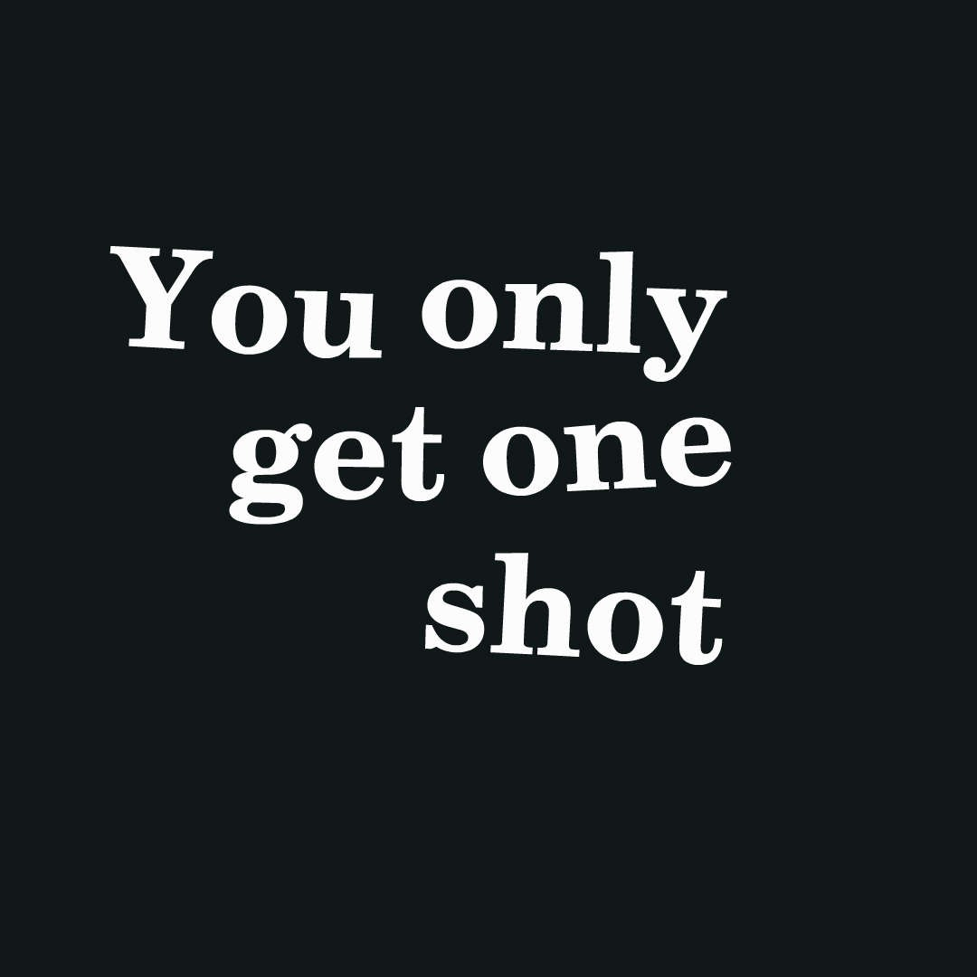 YOU ONLY GET ONE SHOT