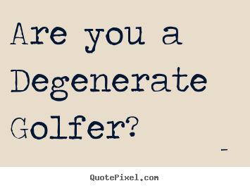 Are you a Degenerate Golfer?