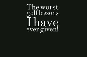 The worst golf lessons I have ever given!