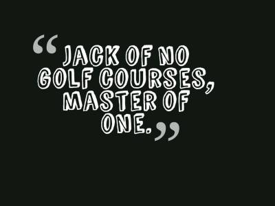 Jack of no golf courses, master of one.